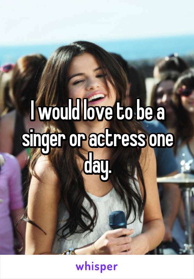 I would love to be a singer or actress one day.