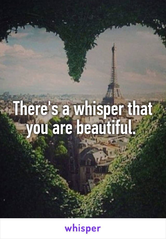 There's a whisper that you are beautiful.