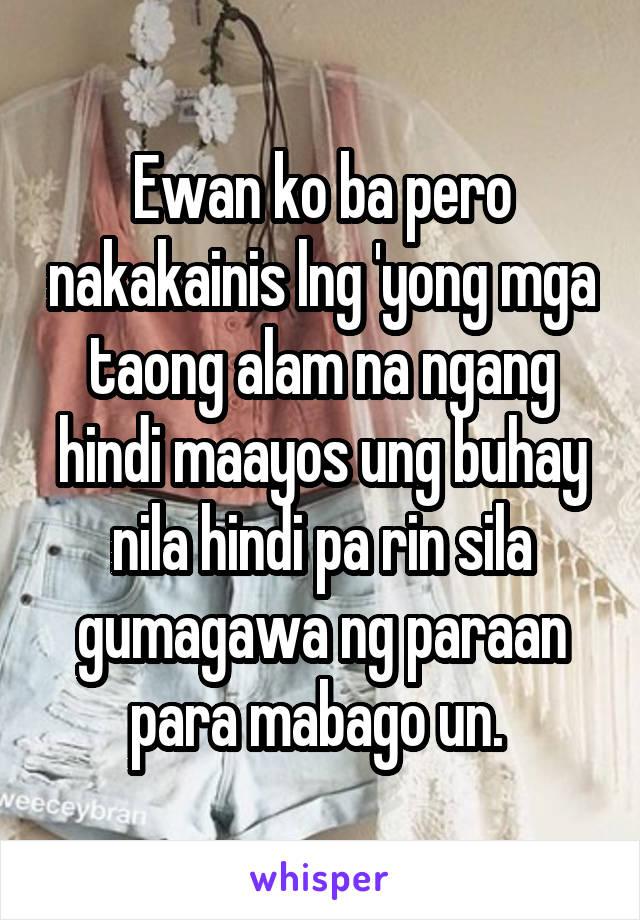 Ewan ko ba pero nakakainis lng 'yong mga taong alam na ngang hindi maayos ung buhay nila hindi pa rin sila gumagawa ng paraan para mabago un.