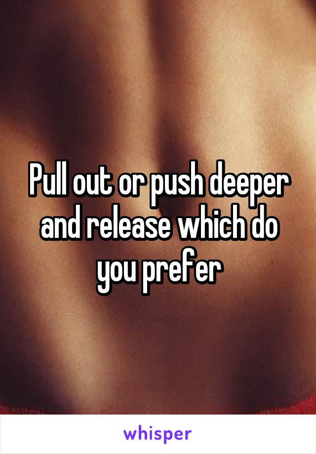 Pull out or push deeper and release which do you prefer