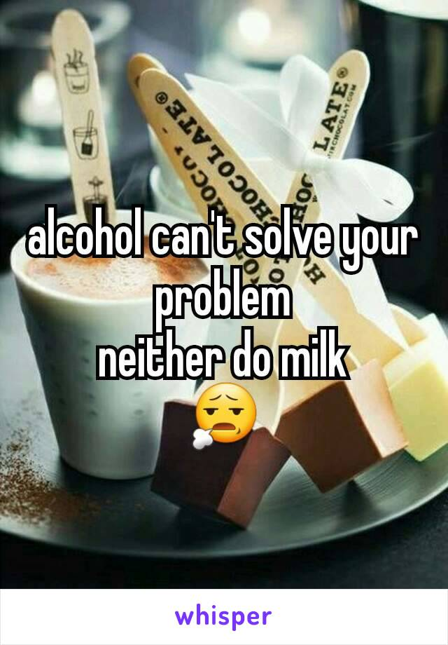 alcohol can't solve your problem neither do milk 😧