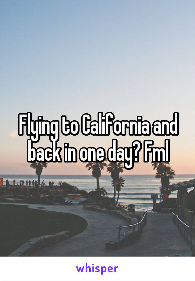 Flying to California and back in one day? Fml