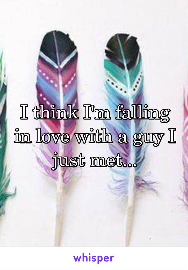 I think I'm falling in love with a guy I just met...