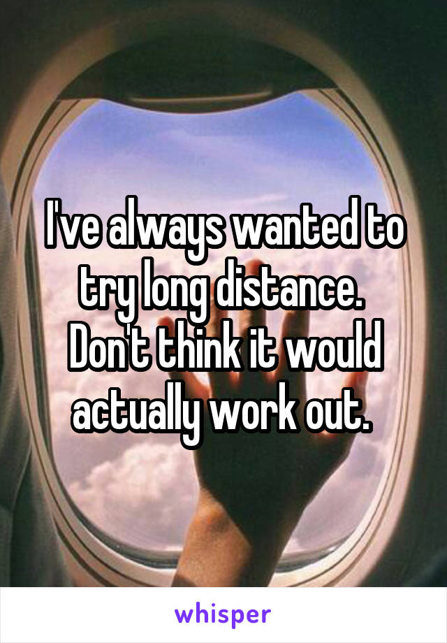 I've always wanted to try long distance.  Don't think it would actually work out.