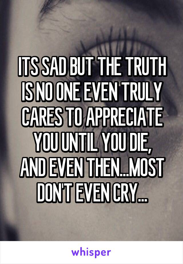 ITS SAD BUT THE TRUTH IS NO ONE EVEN TRULY CARES TO APPRECIATE YOU UNTIL YOU DIE, AND EVEN THEN...MOST DON'T EVEN CRY...