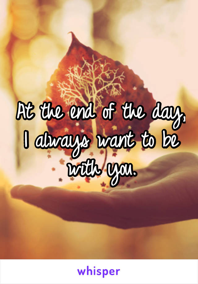 At the end of the day, I always want to be with you.
