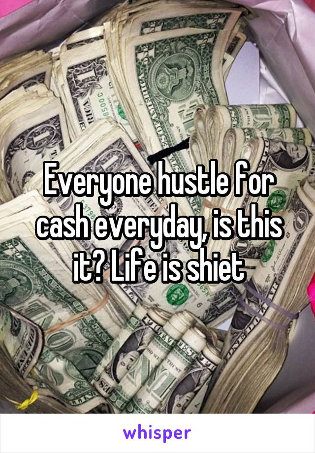 Everyone hustle for cash everyday, is this it? Life is shiet