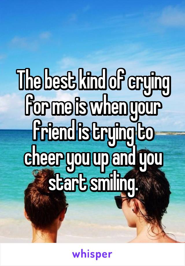 The best kind of crying for me is when your friend is trying to cheer you up and you start smiling.