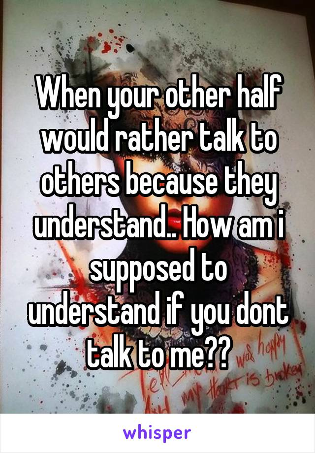 When your other half would rather talk to others because they understand.. How am i supposed to understand if you dont talk to me??