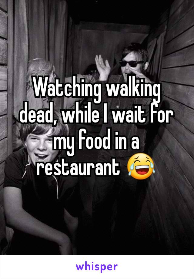 Watching walking dead, while I wait for my food in a restaurant 😂