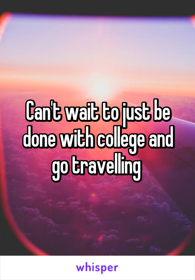 Can't wait to just be done with college and go travelling