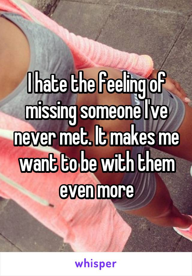 I hate the feeling of missing someone I've never met. It makes me want to be with them even more