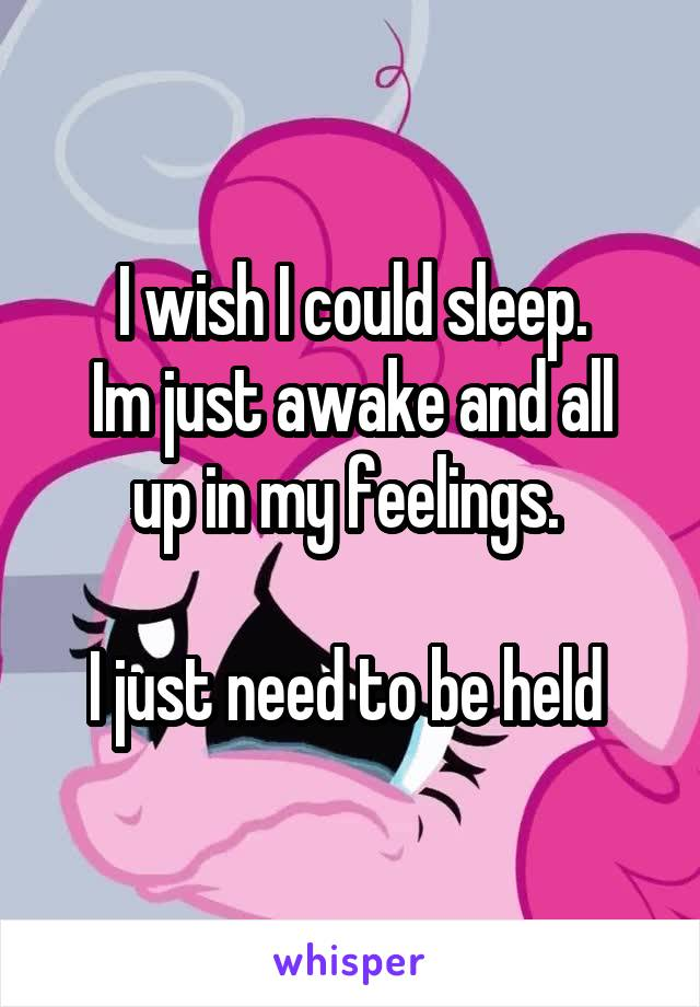 I wish I could sleep. Im just awake and all up in my feelings.   I just need to be held