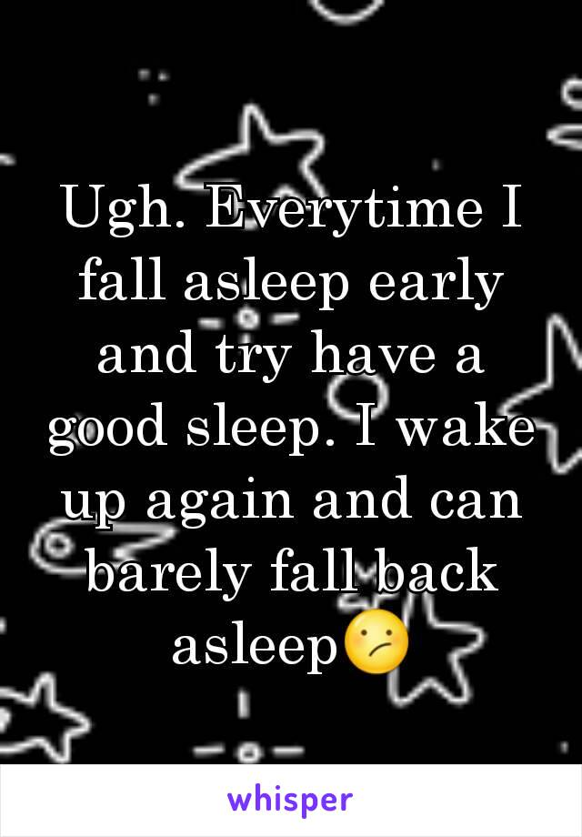 Ugh. Everytime I fall asleep early and try have a good sleep. I wake up again and can barely fall back asleep😕