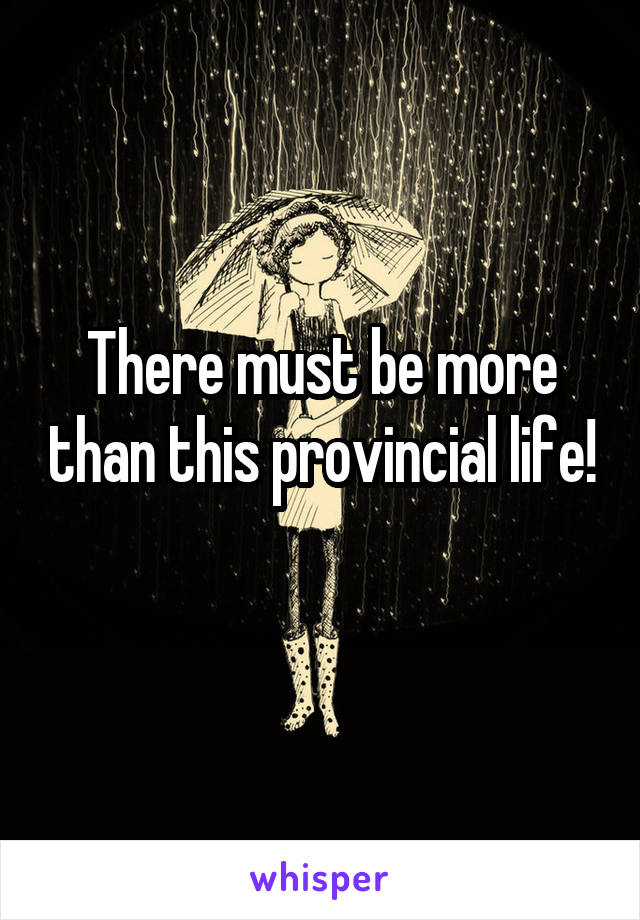 There must be more than this provincial life!