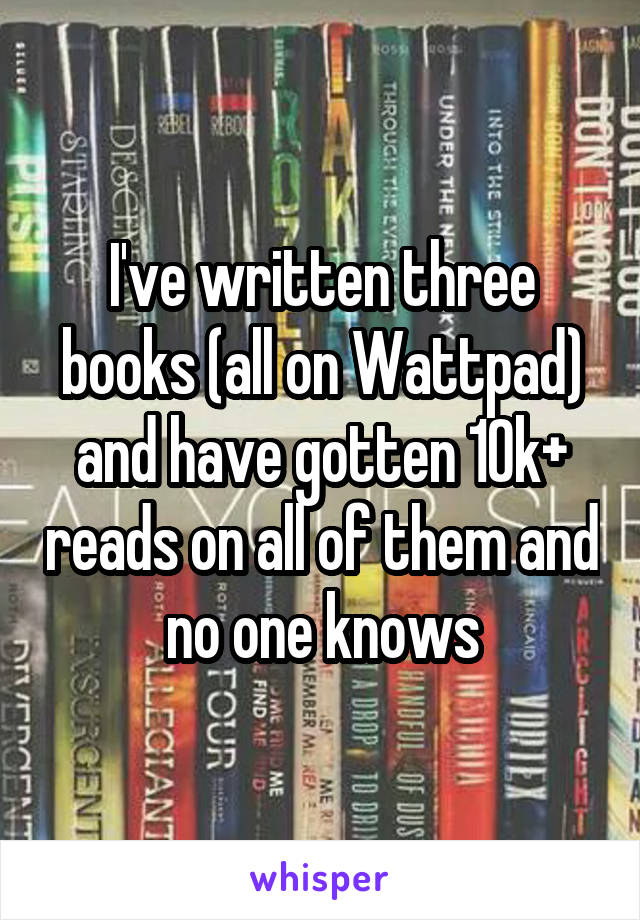 I've written three books (all on Wattpad) and have gotten 10k+ reads on all of them and no one knows
