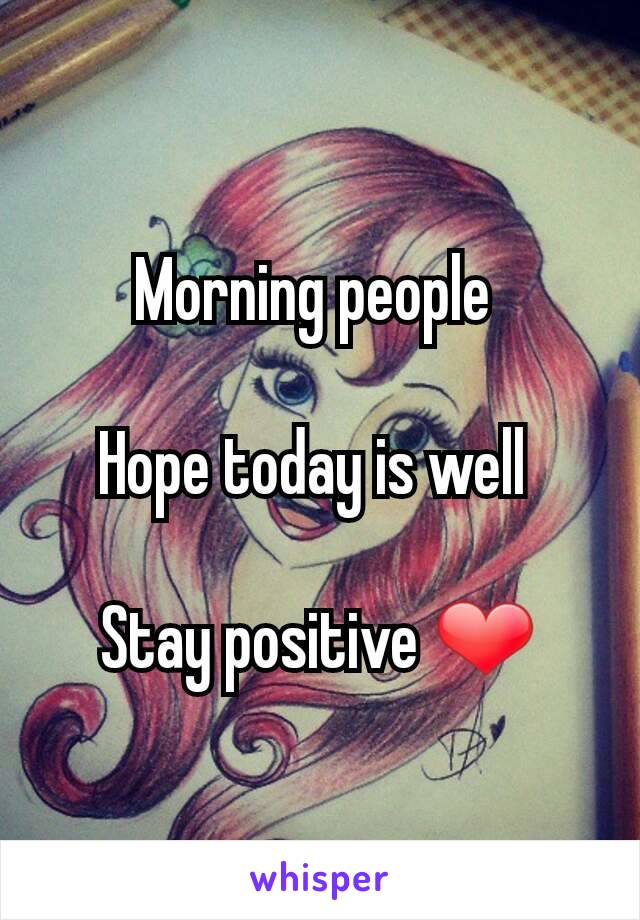 Morning people   Hope today is well   Stay positive ❤