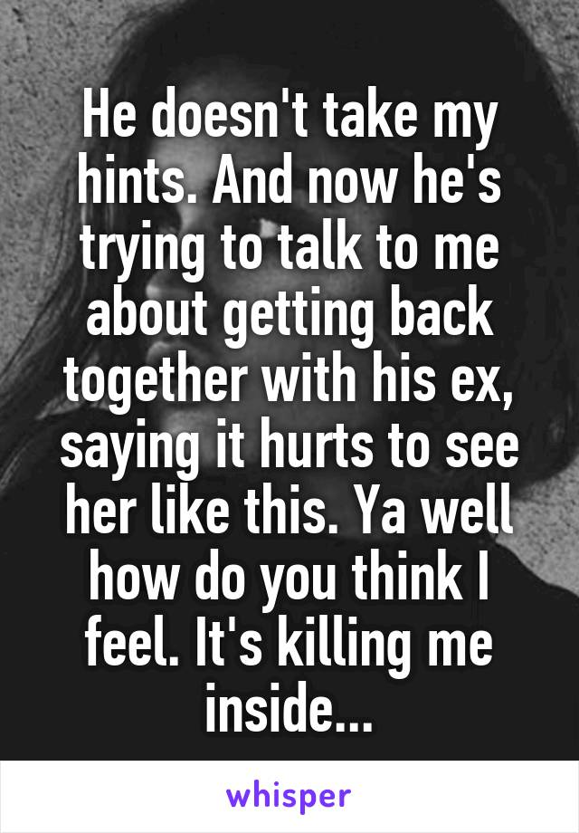 He doesn't take my hints. And now he's trying to talk to me about getting back together with his ex, saying it hurts to see her like this. Ya well how do you think I feel. It's killing me inside...