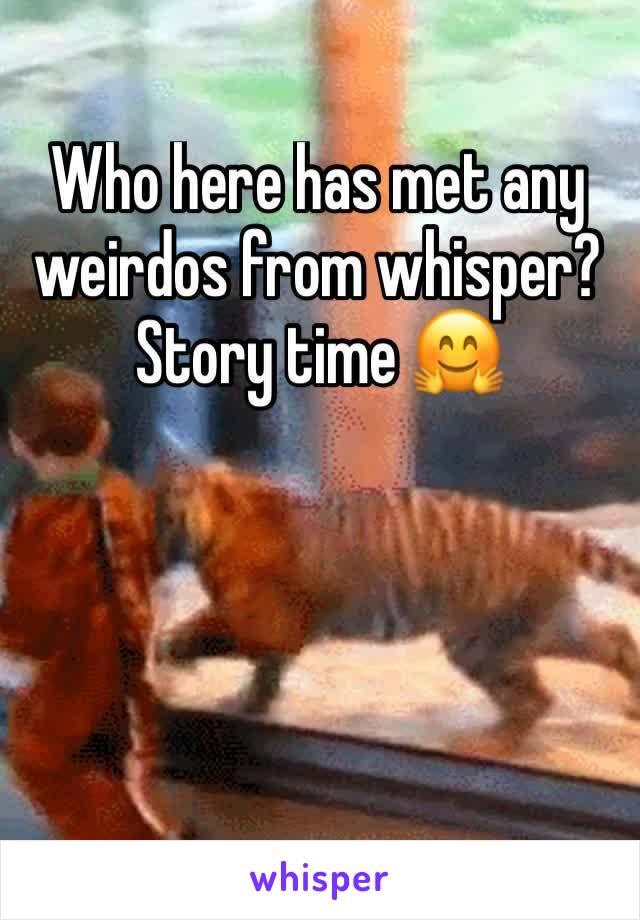 Who here has met any weirdos from whisper? Story time 🤗
