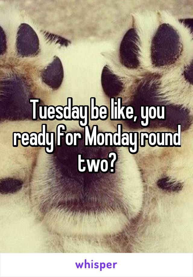 Tuesday be like, you ready for Monday round two?