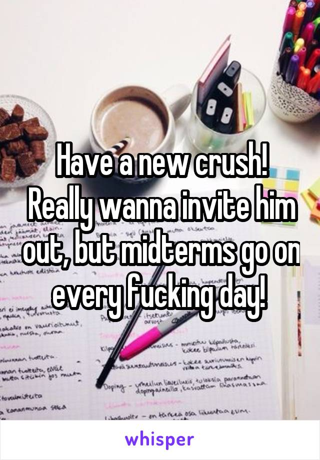Have a new crush! Really wanna invite him out, but midterms go on every fucking day!