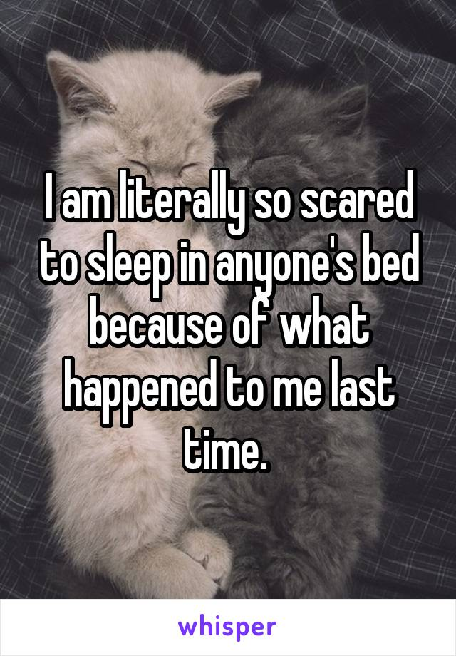 I am literally so scared to sleep in anyone's bed because of what happened to me last time.