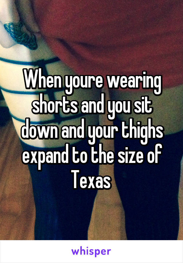 When youre wearing shorts and you sit down and your thighs expand to the size of Texas