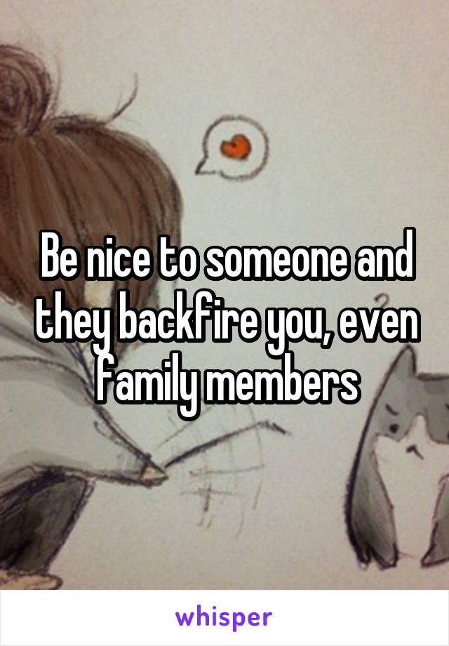 Be nice to someone and they backfire you, even family members
