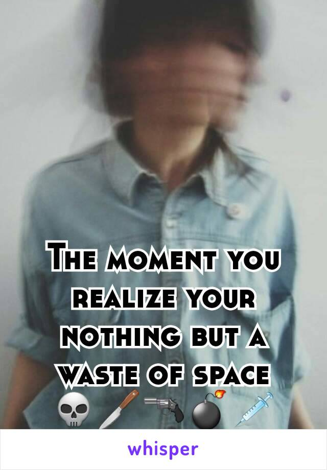 The moment you realize your nothing but a waste of space 💀🔪🔫💣💉