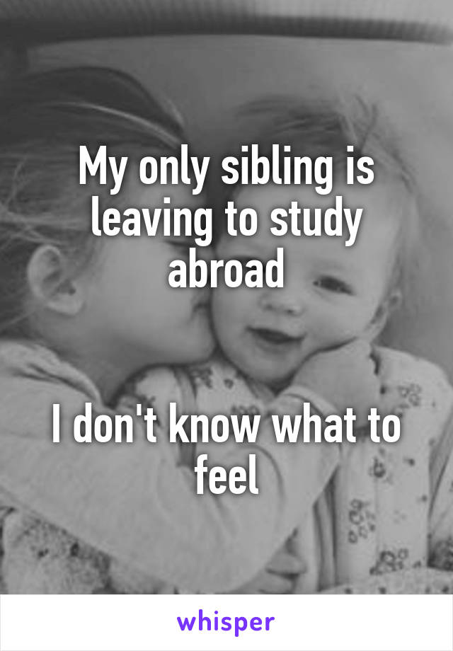 My only sibling is leaving to study abroad   I don't know what to feel