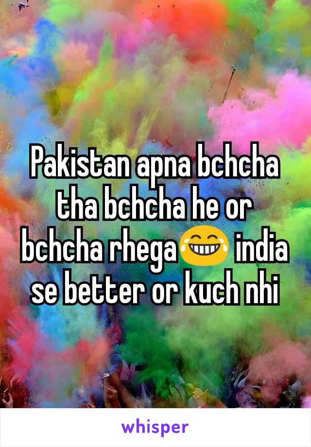 Pakistan apna bchcha tha bchcha he or bchcha rhega😂 india se better or kuch nhi