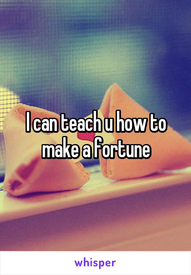 I can teach u how to make a fortune