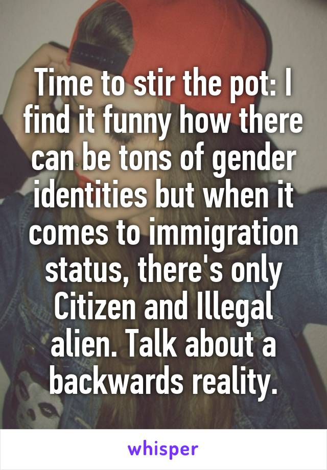 Time to stir the pot: I find it funny how there can be tons of gender identities but when it comes to immigration status, there's only Citizen and Illegal alien. Talk about a backwards reality.