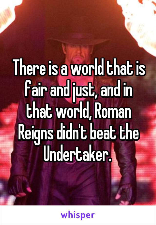 There is a world that is fair and just, and in that world, Roman Reigns didn't beat the Undertaker.