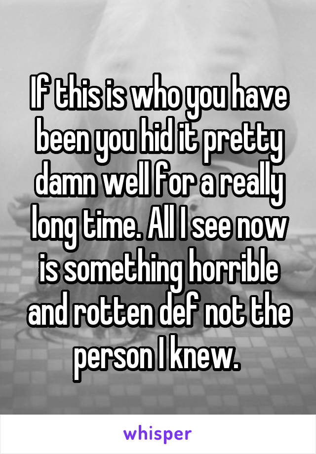 If this is who you have been you hid it pretty damn well for a really long time. All I see now is something horrible and rotten def not the person I knew.