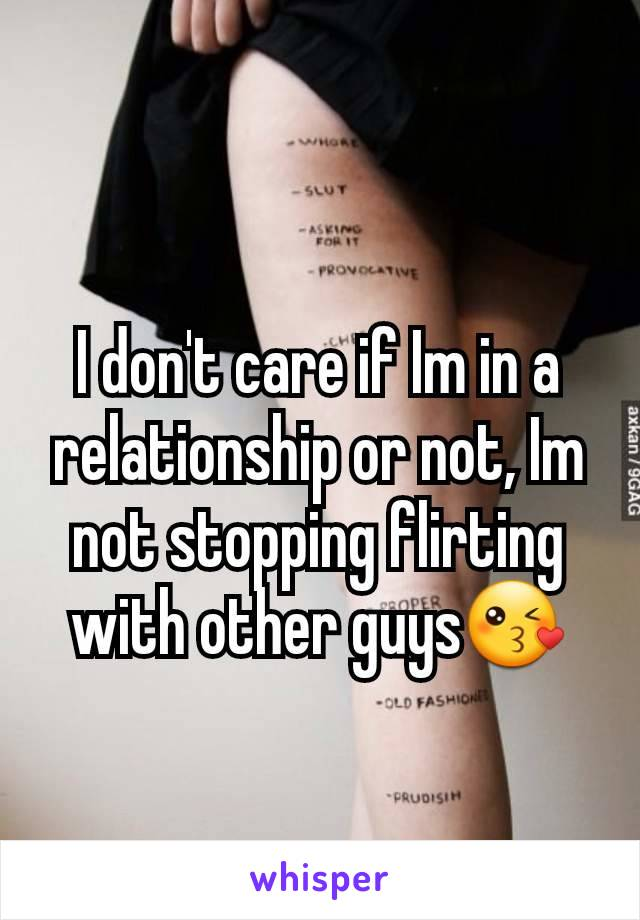 I don't care if Im in a relationship or not, Im not stopping flirting with other guys😘
