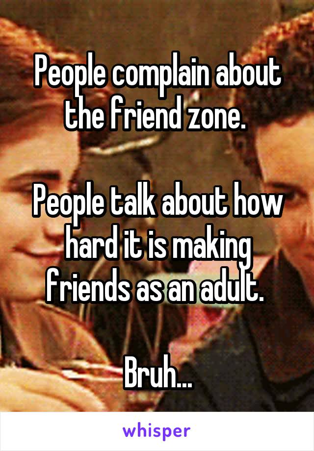People complain about the friend zone.   People talk about how hard it is making friends as an adult.   Bruh...