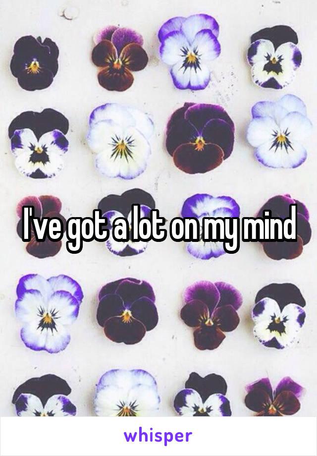 I've got a lot on my mind