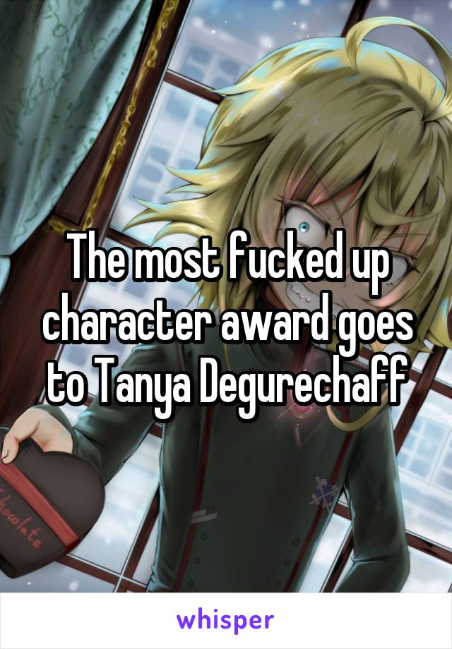 The most fucked up character award goes to Tanya Degurechaff