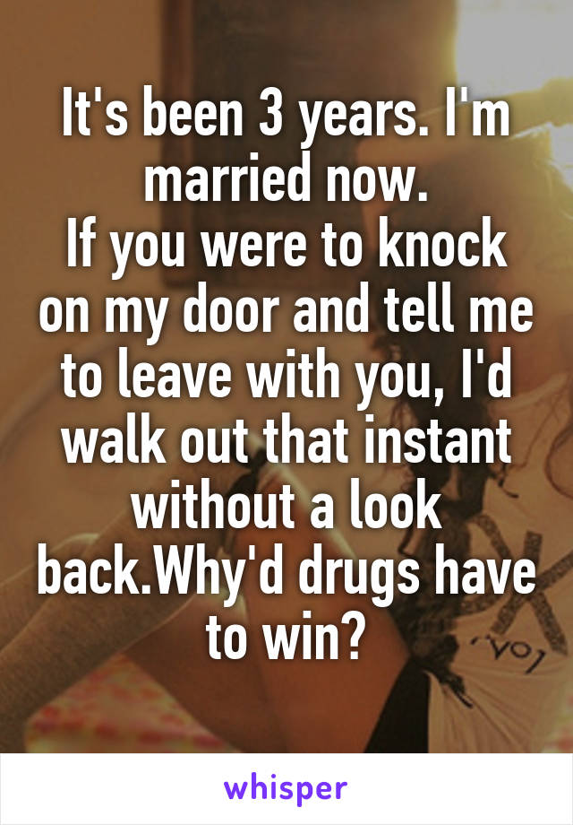 It's been 3 years. I'm married now. If you were to knock on my door and tell me to leave with you, I'd walk out that instant without a look back.Why'd drugs have to win?