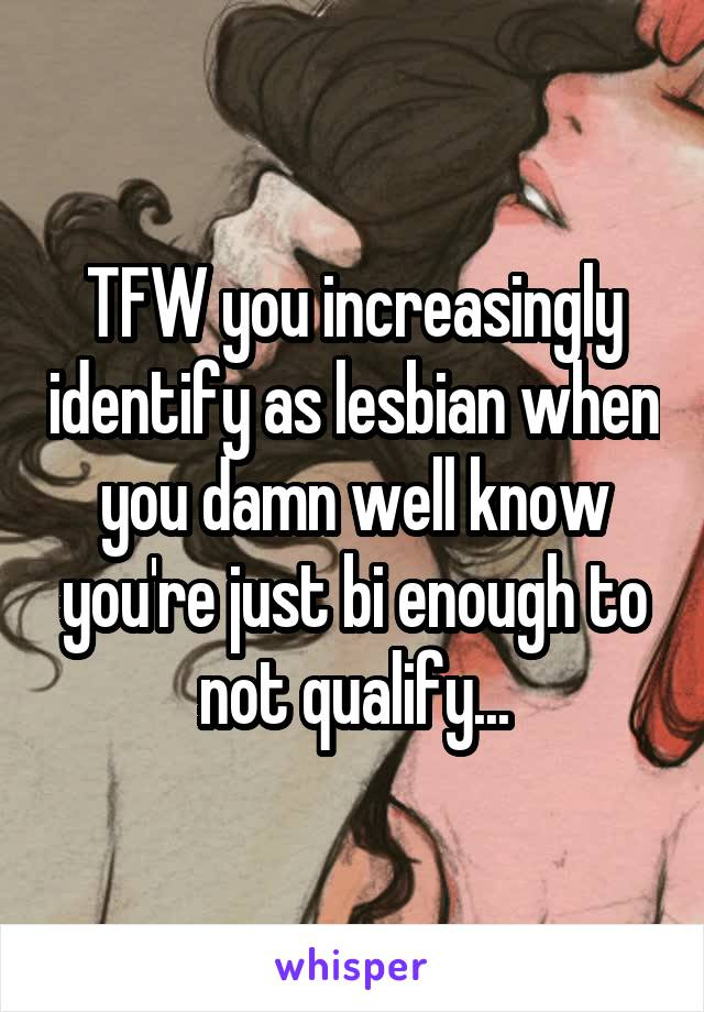 TFW you increasingly identify as lesbian when you damn well know you're just bi enough to not qualify...