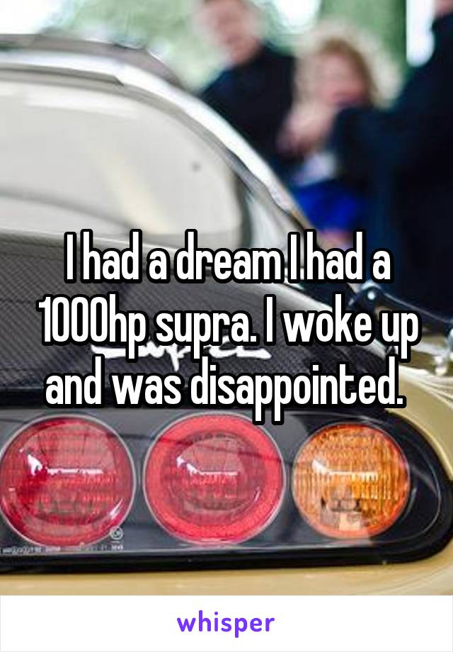 I had a dream I had a 1000hp supra. I woke up and was disappointed.