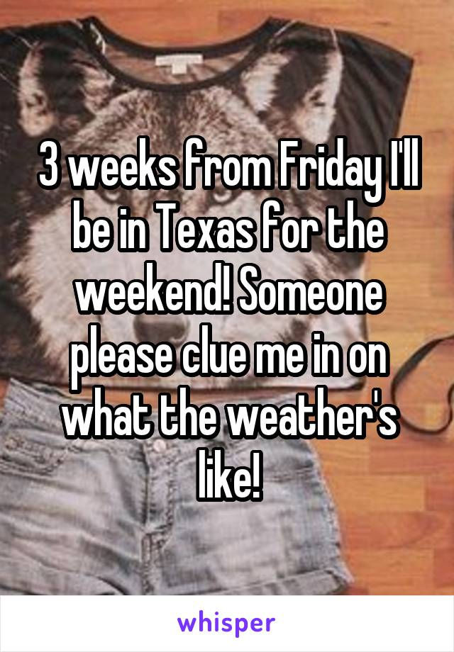 3 weeks from Friday I'll be in Texas for the weekend! Someone please clue me in on what the weather's like!