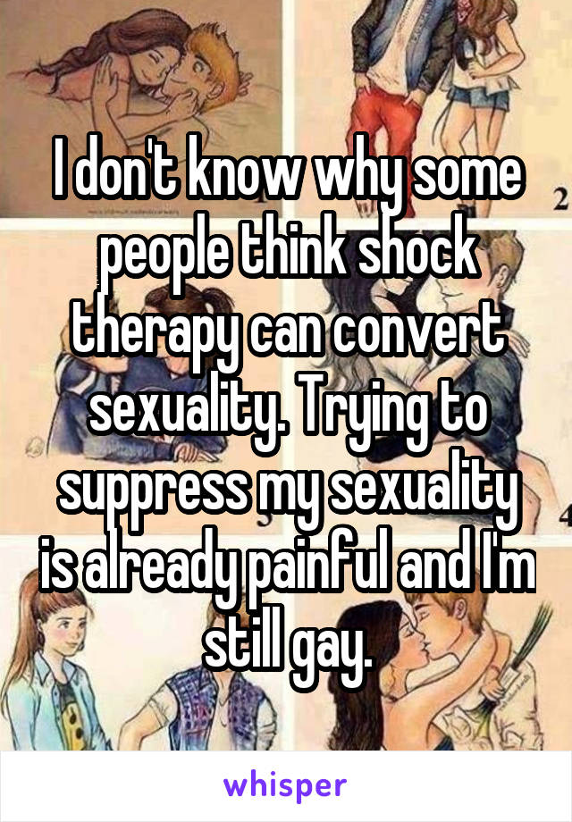 I don't know why some people think shock therapy can convert sexuality. Trying to suppress my sexuality is already painful and I'm still gay.