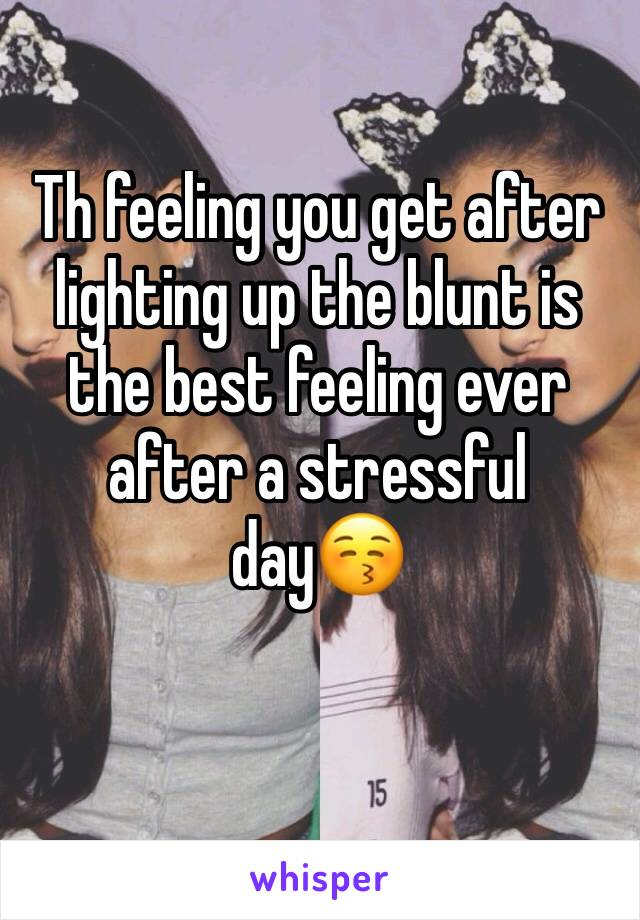 Th feeling you get after lighting up the blunt is the best feeling ever after a stressful day😚