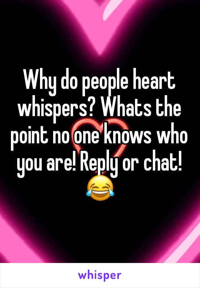 Why do people heart whispers? Whats the point no one knows who you are! Reply or chat! 😂