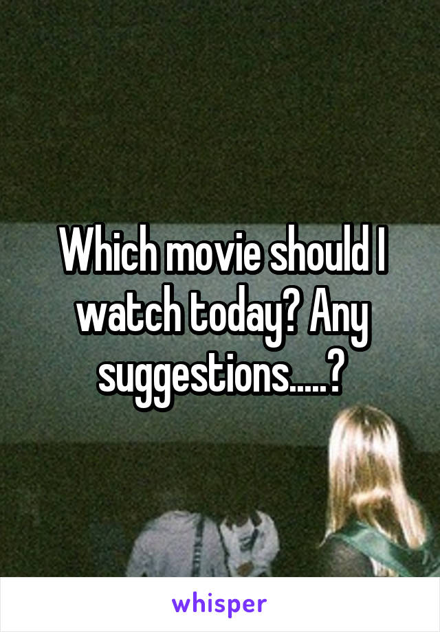 Which movie should I watch today? Any suggestions.....?
