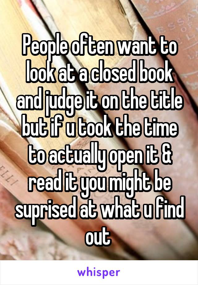 People often want to look at a closed book and judge it on the title but if u took the time to actually open it & read it you might be suprised at what u find out