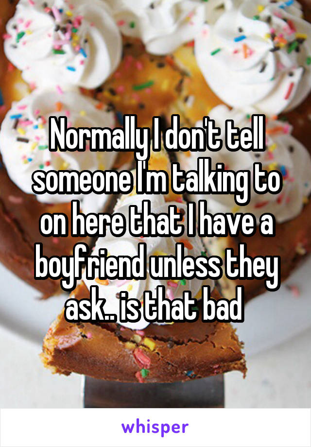 Normally I don't tell someone I'm talking to on here that I have a boyfriend unless they ask.. is that bad