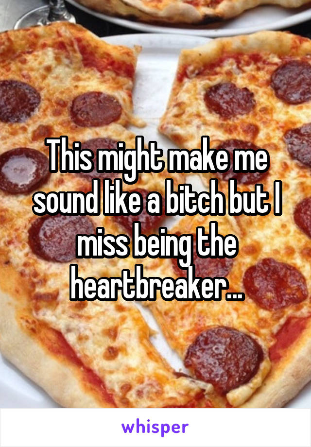 This might make me sound like a bitch but I miss being the heartbreaker...